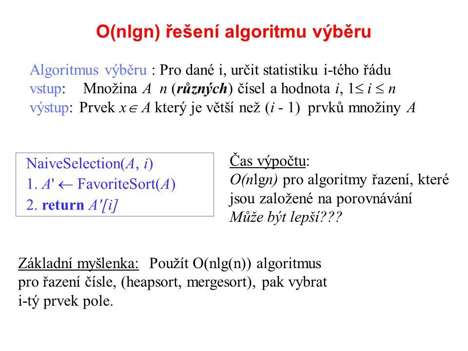 O(nlgn) řešení algoritmu výběru Algoritmus výběru : Pro dané i, určit statistiku i-tého řádu vstup: Množina A n (různých) čísel a hodnota i, 1  i  n