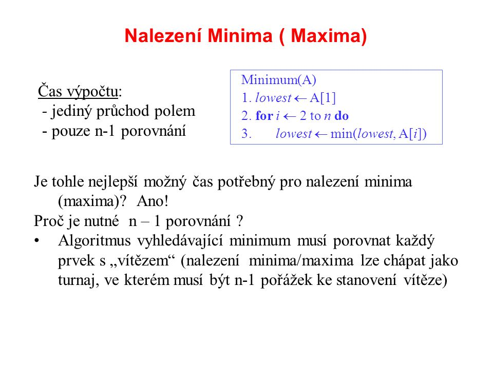 Nalezení Minima ( Maxima) Je tohle nejlepší možný čas potřebný pro nalezení minima (maxima)? Ano! Proč je nutné n – 1 porovnání ? Algoritmus vyhledáva