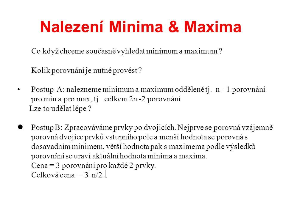 Nalezení Minima & Maxima Co když chceme současně vyhledat minimum a maximum ? Kolik porovnání je nutné provést ? Postup A: nalezneme minimum a maximum
