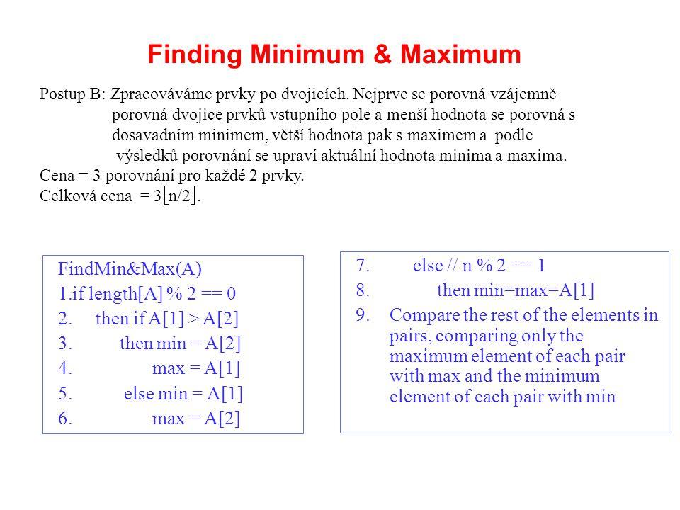 Analýza FindMin&Max Je-li n sudé, potřebujeme 1 počáteční porovnání a pak 3(n-2)/2 + 1 porovnání = 3n/2 – 2 Je-li n liché, potřebujeme 3(n-1)/2 porovnání V obou případech, je maximální počet porovnání ≤ 3  n/2  FindMin&Max(A) 1.if length[A] % 2 == 0 2.