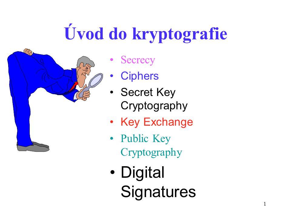 1 Úvod do kryptografie Secrecy Ciphers Secret Key Cryptography Key Exchange Public Key Cryptography Digital Signatures