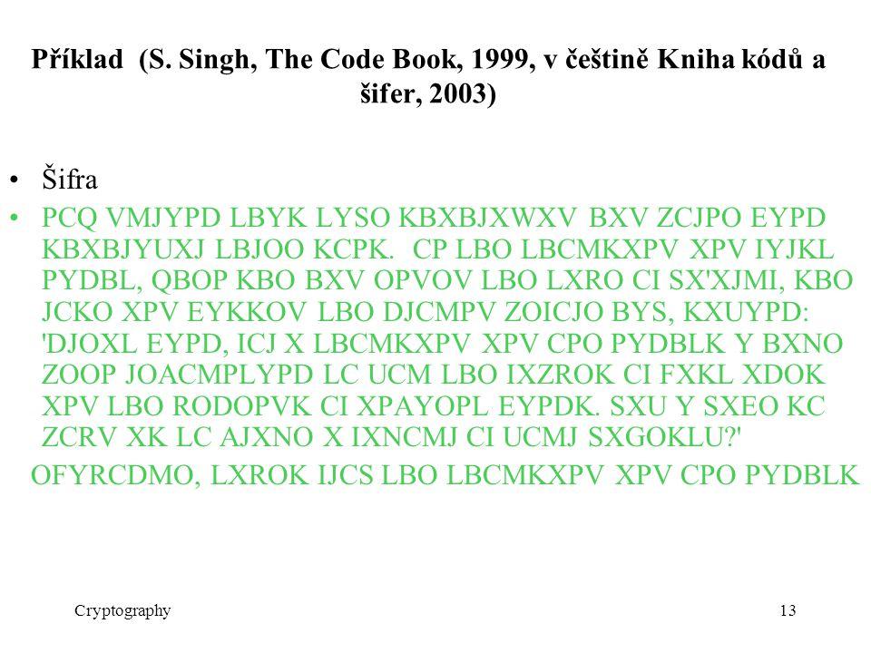 Cryptography13 Příklad (S. Singh, The Code Book, 1999, v češtině Kniha kódů a šifer, 2003) Šifra PCQ VMJYPD LBYK LYSO KBXBJXWXV BXV ZCJPO EYPD KBXBJYU