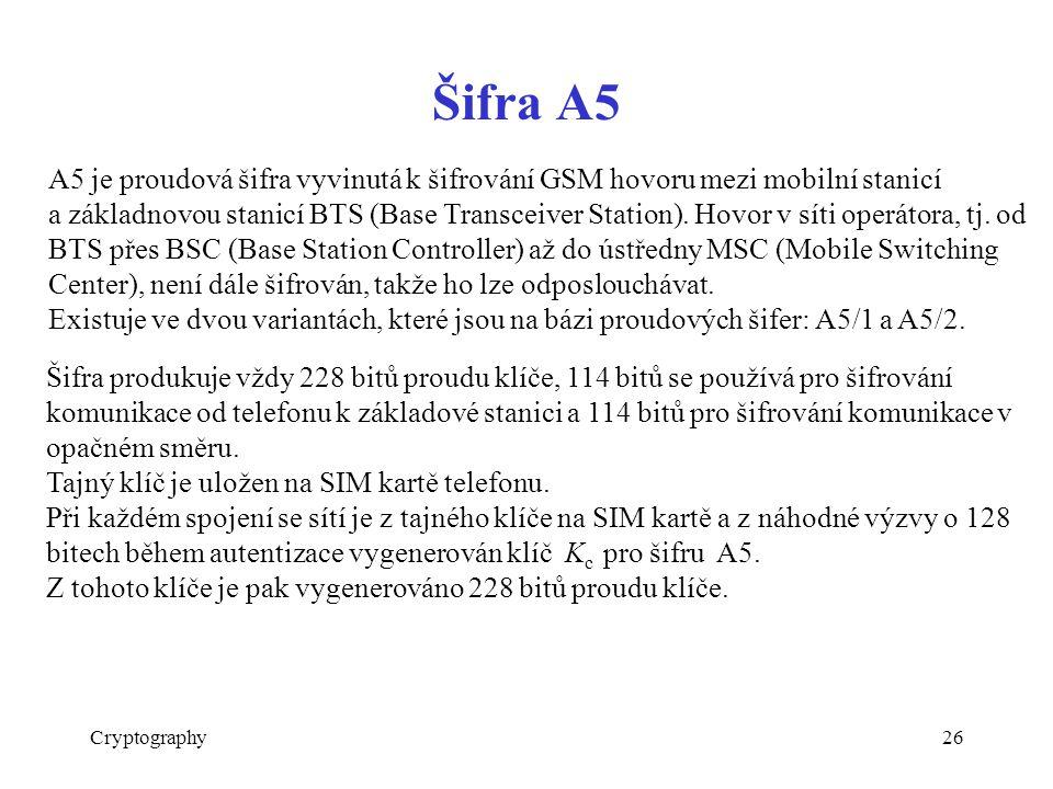 Šifra A5 Cryptography26 A5 je proudová šifra vyvinutá k šifrování GSM hovoru mezi mobilní stanicí a základnovou stanicí BTS (Base Transceiver Station).