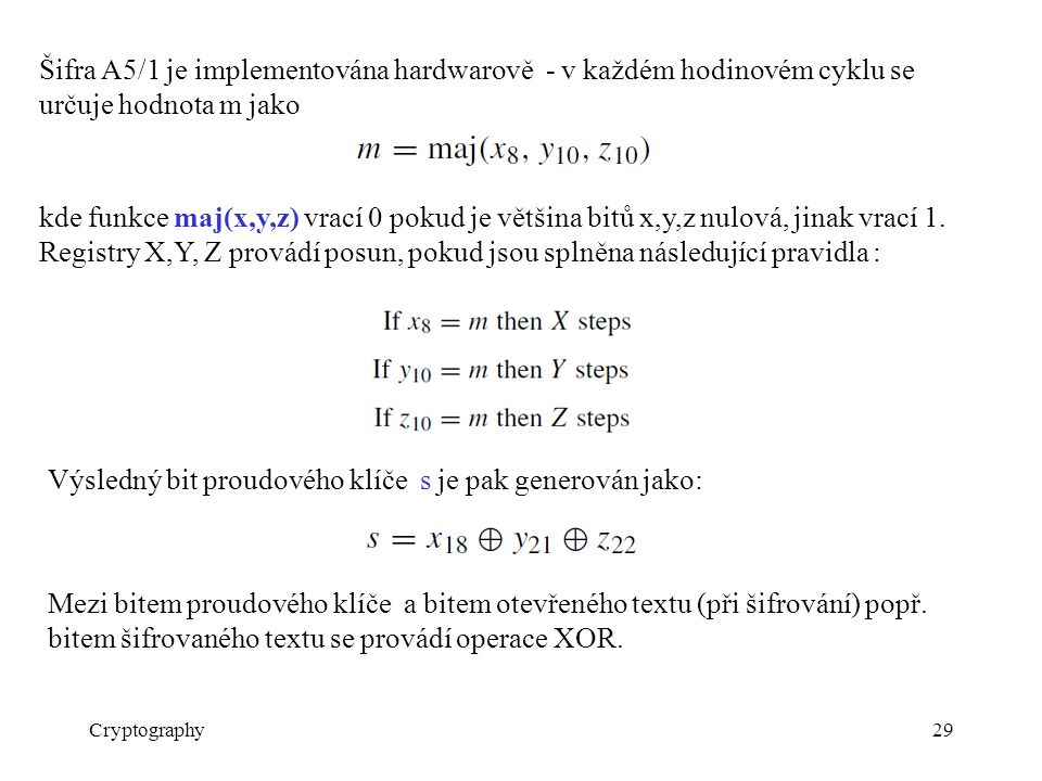 Cryptography29 Šifra A5/1 je implementována hardwarově - v každém hodinovém cyklu se určuje hodnota m jako kde funkce maj(x,y,z) vrací 0 pokud je většina bitů x,y,z nulová, jinak vrací 1.