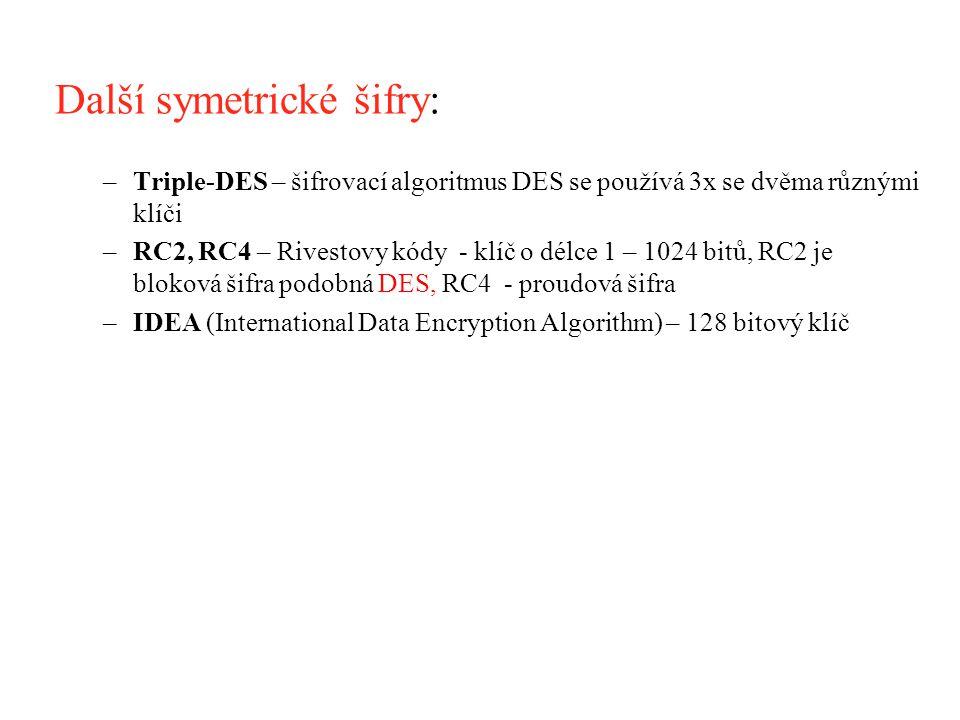 Další symetrické šifry: –Triple-DES – šifrovací algoritmus DES se používá 3x se dvěma různými klíči –RC2, RC4 – Rivestovy kódy - klíč o délce 1 – 1024 bitů, RC2 je bloková šifra podobná DES, RC4 - proudová šifra –IDEA (International Data Encryption Algorithm) – 128 bitový klíč