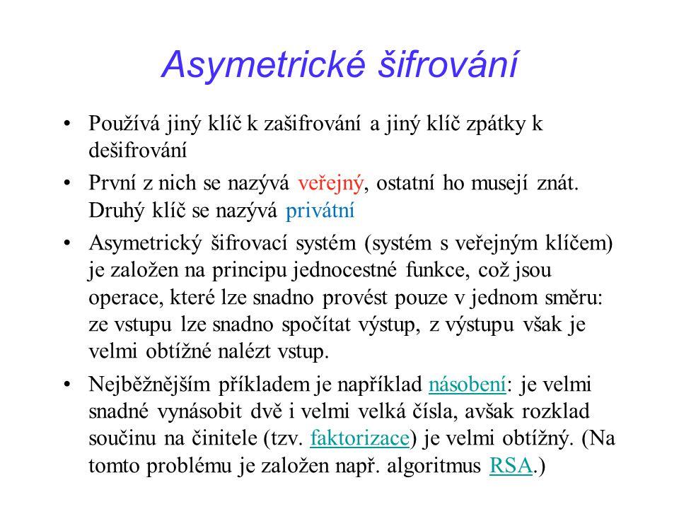 Asymetrické šifrování Používá jiný klíč k zašifrování a jiný klíč zpátky k dešifrování První z nich se nazývá veřejný, ostatní ho musejí znát. Druhý k