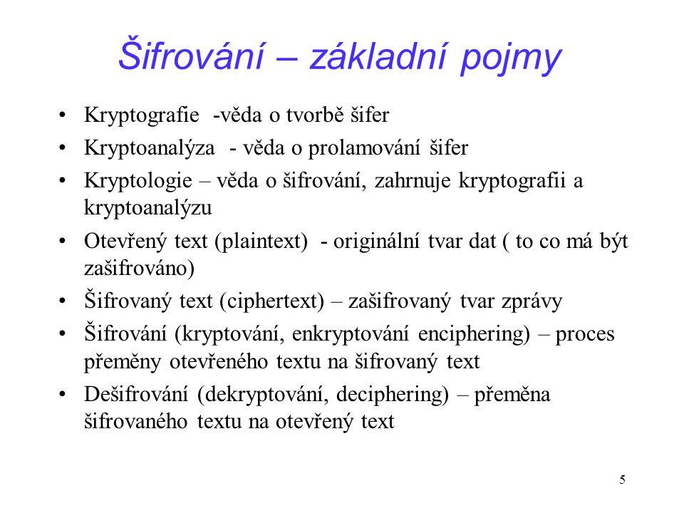 Šifrování – základní pojmy Kryptografie -věda o tvorbě šifer Kryptoanalýza - věda o prolamování šifer Kryptologie – věda o šifrování, zahrnuje kryptografii a kryptoanalýzu Otevřený text (plaintext) - originální tvar dat ( to co má být zašifrováno) Šifrovaný text (ciphertext) – zašifrovaný tvar zprávy Šifrování (kryptování, enkryptování enciphering) – proces přeměny otevřeného textu na šifrovaný text Dešifrování (dekryptování, deciphering) – přeměna šifrovaného textu na otevřený text 5