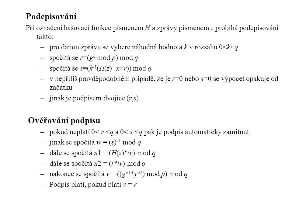 Podepisování Při označení hašovací funkce písmenem H a zprávy písmenem z probíhá podepisování takto: –pro danou zprávu se vybere náhodná hodnota k v rozsahu 0<k<q –spočítá se r=(g k mod p) mod q –spočítá se s=(k -1 (H(z)+x×r)) mod q –v nepříliš pravděpodobném případě, že je r=0 nebo s=0 se výpočet opakuje od začátku –jinak je podpisem dvojice (r,s) Ověřování podpisu –pokud neplatí 0< r <q a 0< s <q pak je podpis automaticky zamítnut.