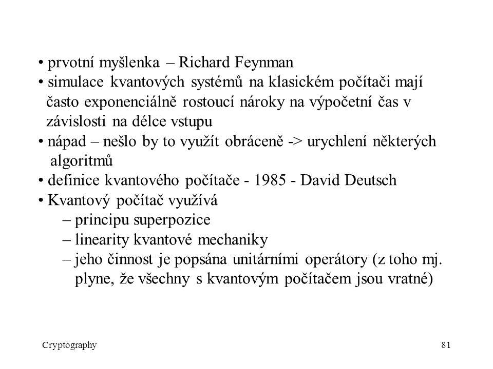 Cryptography81 prvotní myšlenka – Richard Feynman simulace kvantových systémů na klasickém počítači mají často exponenciálně rostoucí nároky na výpočetní čas v závislosti na délce vstupu nápad – nešlo by to využít obráceně -> urychlení některých algoritmů definice kvantového počítače - 1985 - David Deutsch Kvantový počítač využívá – principu superpozice – linearity kvantové mechaniky – jeho činnost je popsána unitárními operátory (z toho mj.