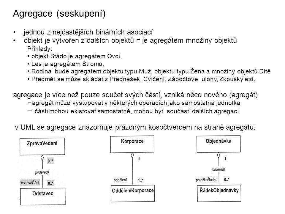 Agregace (seskupení) jednou z nejčastějších binárních asociací objekt je vytvořen z dalších objektů = je agregátem množiny objektů Příklady: objekt Stádo je agregátem Ovcí, Les je agregátem Stromů, Rodina bude agregátem objektu typu Muž, objektu typu Žena a množiny objektů Dítě Předmět se může skládat z Přednášek, Cvičení, Zápočtové_úlohy, Zkoušky atd.