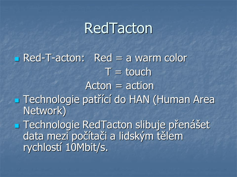 RedTacton Red-T-acton: Red = a warm color Red-T-acton: Red = a warm color T = touch T = touch Acton = action Technologie patřící do HAN (Human Area Network) Technologie patřící do HAN (Human Area Network) Technologie RedTacton slibuje přenášet data mezi počítači a lidským tělem rychlostí 10Mbit/s.
