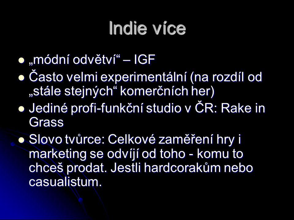 """Indie více """"módní odvětví – IGF """"módní odvětví – IGF Často velmi experimentální (na rozdíl od """"stále stejných komerčních her) Často velmi experimentální (na rozdíl od """"stále stejných komerčních her) Jediné profi-funkční studio v ČR: Rake in Grass Jediné profi-funkční studio v ČR: Rake in Grass Slovo tvůrce: Celkové zaměření hry i marketing se odvíjí od toho - komu to chceš prodat."""