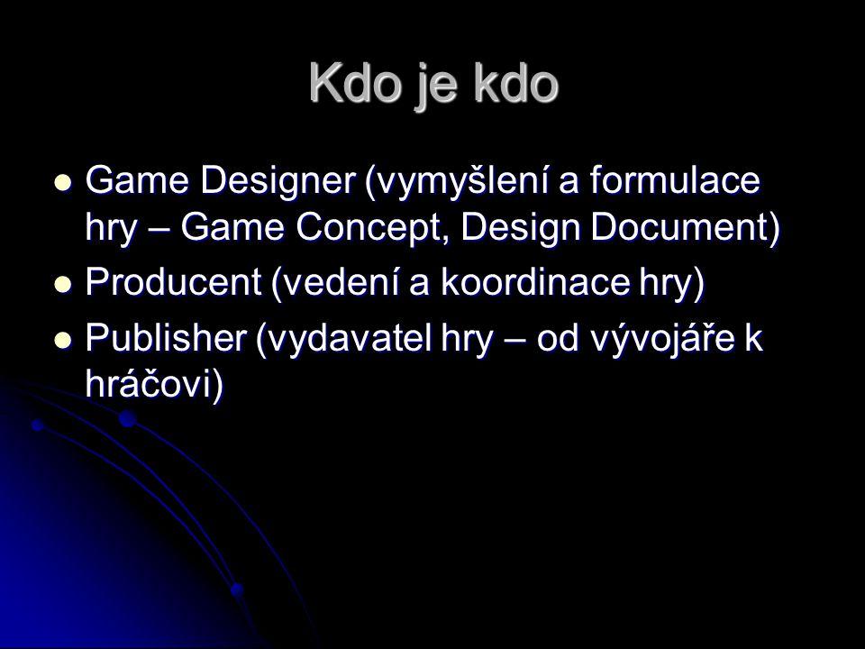 Kdo je kdo Game Designer (vymyšlení a formulace hry – Game Concept, Design Document) Game Designer (vymyšlení a formulace hry – Game Concept, Design Document) Producent (vedení a koordinace hry) Producent (vedení a koordinace hry) Publisher (vydavatel hry – od vývojáře k hráčovi) Publisher (vydavatel hry – od vývojáře k hráčovi)
