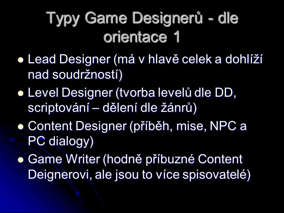 Typy Game Designerů - dle orientace 1 Lead Designer (má v hlavě celek a dohlíží nad soudržností) Lead Designer (má v hlavě celek a dohlíží nad soudržností) Level Designer (tvorba levelů dle DD, scriptování – dělení dle žánrů) Level Designer (tvorba levelů dle DD, scriptování – dělení dle žánrů) Content Designer (příběh, mise, NPC a PC dialogy) Content Designer (příběh, mise, NPC a PC dialogy) Game Writer (hodně příbuzné Content Deignerovi, ale jsou to více spisovatelé) Game Writer (hodně příbuzné Content Deignerovi, ale jsou to více spisovatelé)