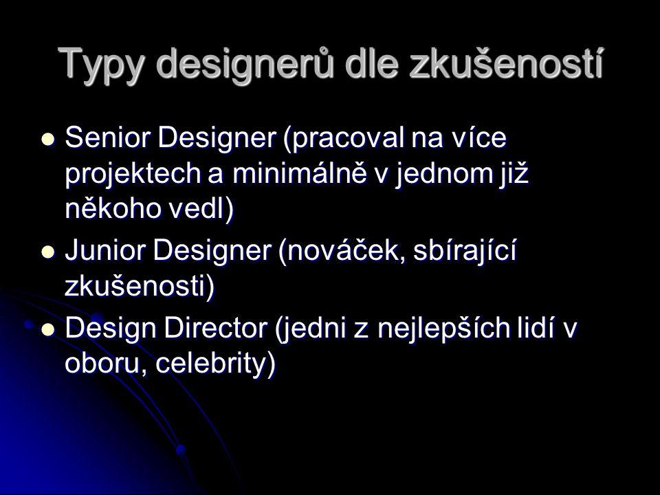 Typy designerů dle zkušeností Senior Designer (pracoval na více projektech a minimálně v jednom již někoho vedl) Senior Designer (pracoval na více projektech a minimálně v jednom již někoho vedl) Junior Designer (nováček, sbírající zkušenosti) Junior Designer (nováček, sbírající zkušenosti) Design Director (jedni z nejlepších lidí v oboru, celebrity) Design Director (jedni z nejlepších lidí v oboru, celebrity)