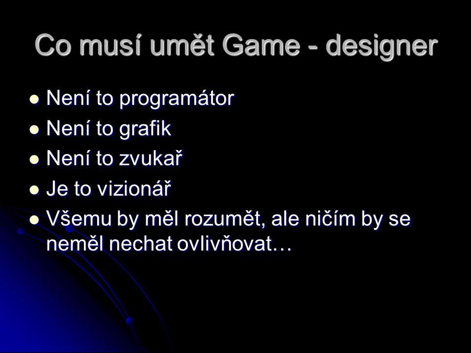 Co musí umět Game - designer Není to programátor Není to programátor Není to grafik Není to grafik Není to zvukař Není to zvukař Je to vizionář Je to vizionář Všemu by měl rozumět, ale ničím by se neměl nechat ovlivňovat… Všemu by měl rozumět, ale ničím by se neměl nechat ovlivňovat…