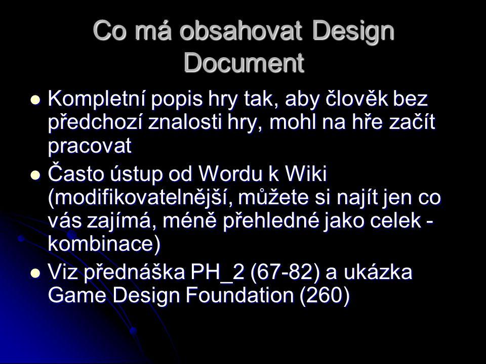 Co má obsahovat Design Document Kompletní popis hry tak, aby člověk bez předchozí znalosti hry, mohl na hře začít pracovat Kompletní popis hry tak, aby člověk bez předchozí znalosti hry, mohl na hře začít pracovat Často ústup od Wordu k Wiki (modifikovatelnější, můžete si najít jen co vás zajímá, méně přehledné jako celek - kombinace) Často ústup od Wordu k Wiki (modifikovatelnější, můžete si najít jen co vás zajímá, méně přehledné jako celek - kombinace) Viz přednáška PH_2 (67-82) a ukázka Game Design Foundation (260) Viz přednáška PH_2 (67-82) a ukázka Game Design Foundation (260)