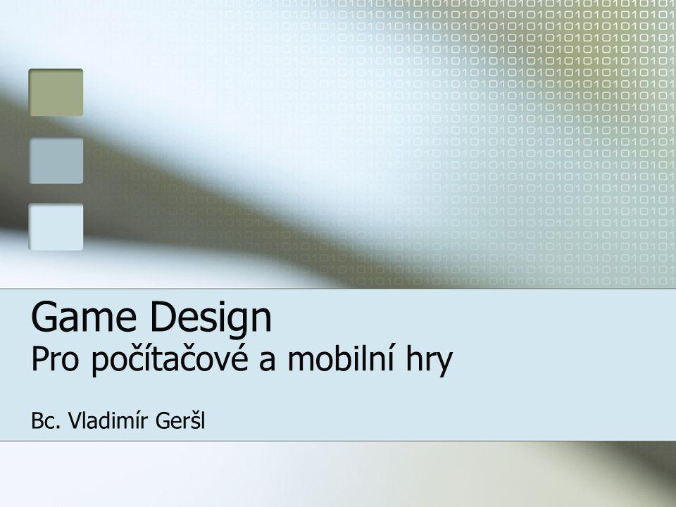 Game Design Pro počítačové a mobilní hry Bc. Vladimír Geršl