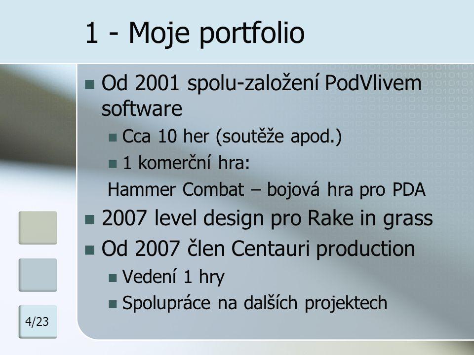 1 - Moje portfolio Od 2001 spolu-založení PodVlivem software Cca 10 her (soutěže apod.) 1 komerční hra: Hammer Combat – bojová hra pro PDA 2007 level