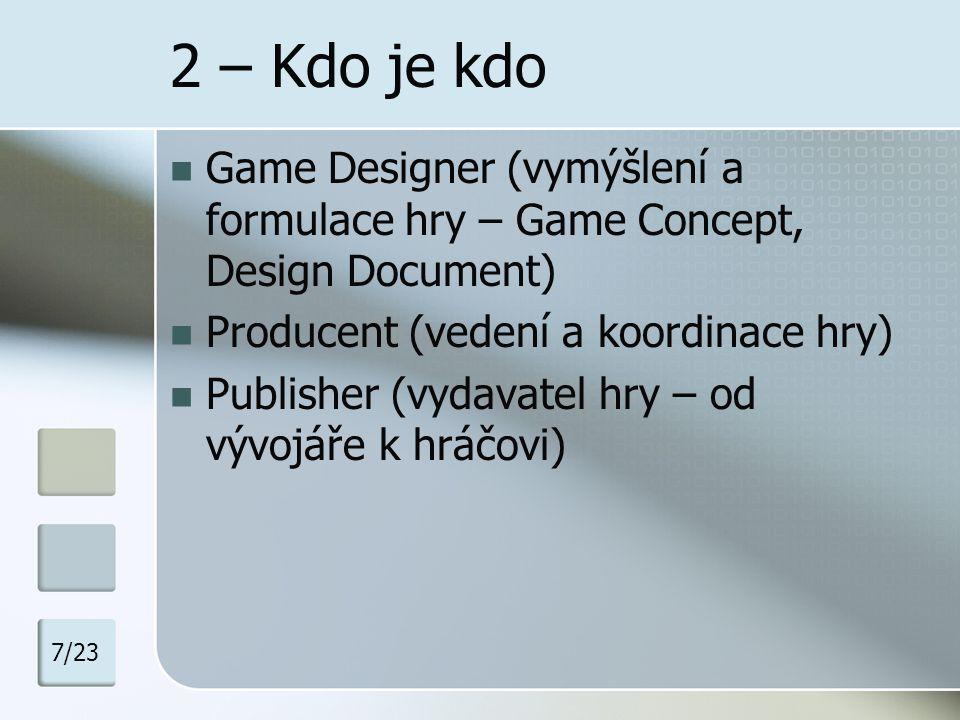 2 – Typy Game Designerů dle orientace Lead Designer (má v hlavě celek a dohlíží nad soudržností) Level Designer (tvorba levelů dle DD, scriptování – dělení dle žánrů) Content Designer (příběh, mise, NPC a PC dialogy) Game Writer (hodně příbuzné Content Deignerovi, ale jsou to více spisovatelé) Systém Designer (soustředí se na systém kouzel, bojů,..) Technical Designer (programátor, co dělá herní logiku) UI Designer (dělá ze hry user-friendly záležitost) 7/23