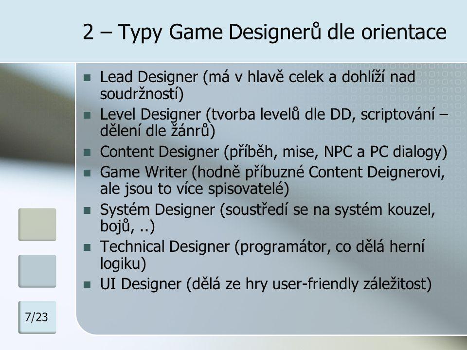 2 – Co musí dělat Game Designer Je to vizionář Všemu by měl rozumět (grafický cit, programátorské schopnosti), ale ničím by se neměl nechat ovlivňovat… Obstarat základní dokumenty: Game Concept Game Proposal Design Document Dohlížet jestli se hra vyvíjí tam kam má 8/23