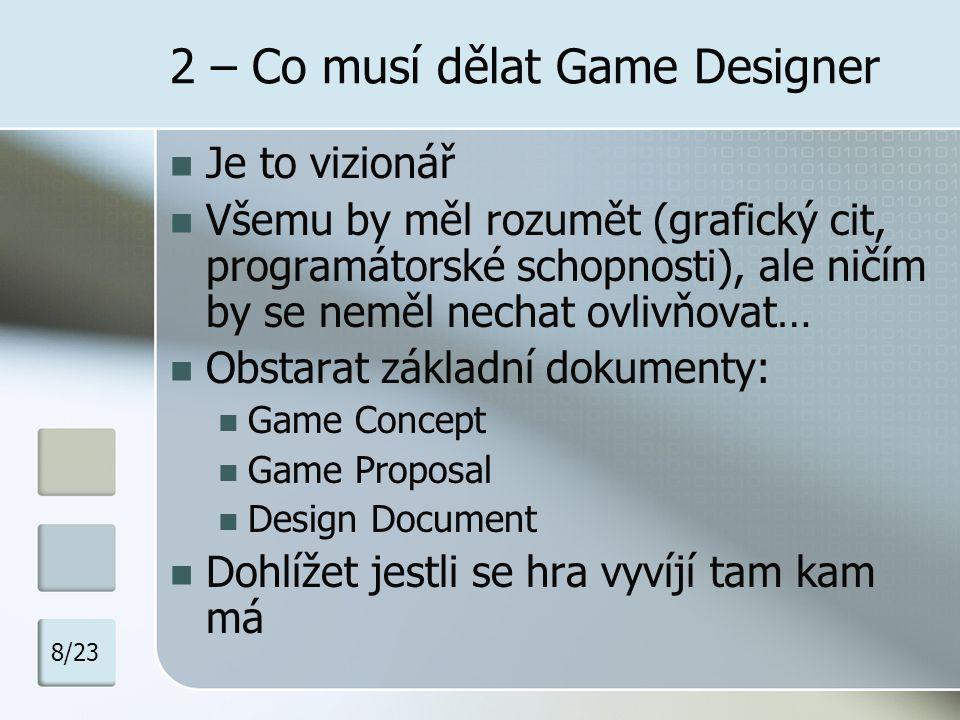 2 – Co musí dělat Game Designer Je to vizionář Všemu by měl rozumět (grafický cit, programátorské schopnosti), ale ničím by se neměl nechat ovlivňovat