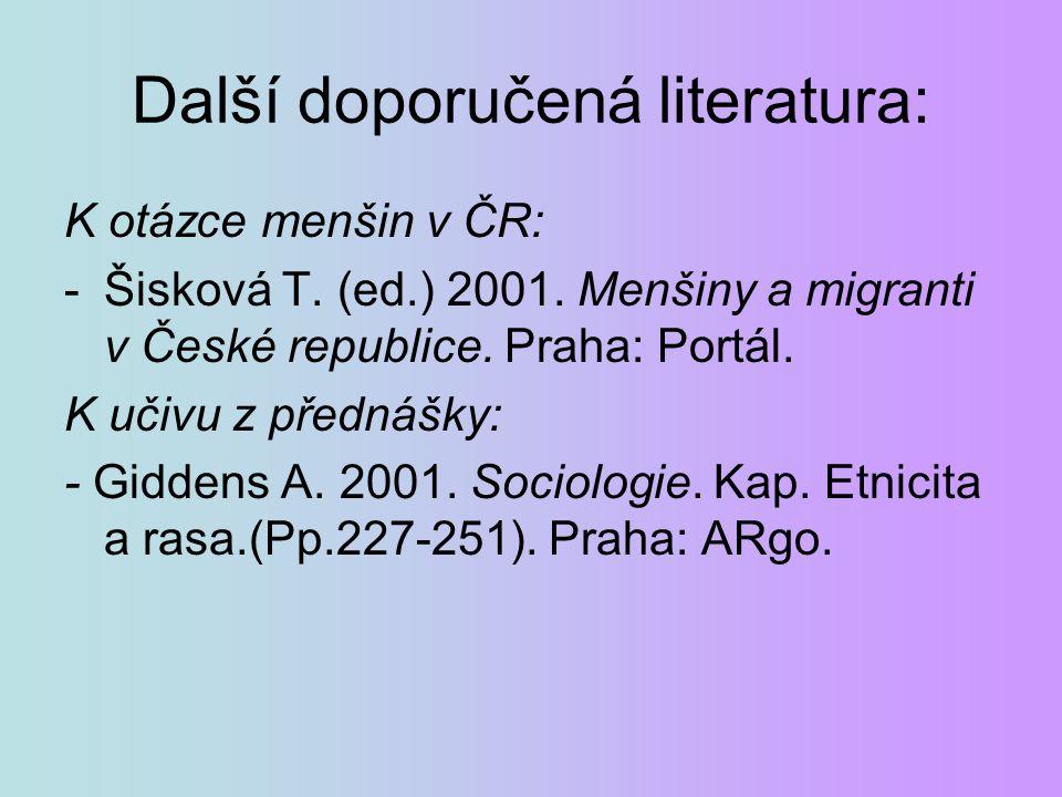Další doporučená literatura: K otázce menšin v ČR: -Šisková T. (ed.) 2001. Menšiny a migranti v České republice. Praha: Portál. K učivu z přednášky: -