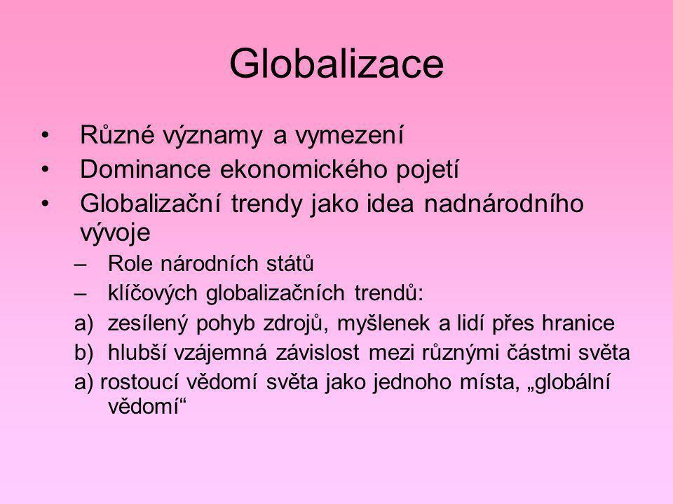 Globalizace Různé významy a vymezení Dominance ekonomického pojetí Globalizační trendy jako idea nadnárodního vývoje –Role národních států –klíčových