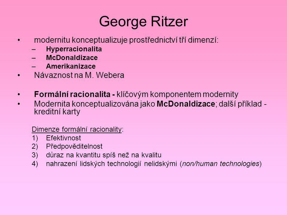 George Ritzer modernitu konceptualizuje prostřednictví tří dimenzí: –Hyperracionalita –McDonaldizace –Amerikanizace Návaznost na M. Webera Formální ra