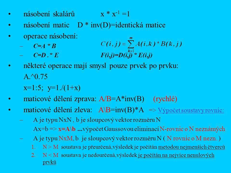 násobení skalárů x * x -1 =1 násobení maticD * inv(D)=identická matice operace násobení: –C=A * B –C=D.*EF(i,j)=D(i,j) * E(i,j) některé operace mají smysl pouze prvek po prvku: A.^0.75 x=1:5; y=1./(1+x) maticové dělení zprava: A/B=A*inv(B) (rychlé) maticové dělení zleva: A\B=inv(B)*A => Výpočet soustavy rovnic: –A je typu NxN, b je sloupcový vektor rozměru N Ax=b => x=A\b...výpočet Gaussovou eliminací N-rovnic o N neznámých –A je typu NxM, b je sloupcový vektor rozměru N ( N rovnic o M nezn.