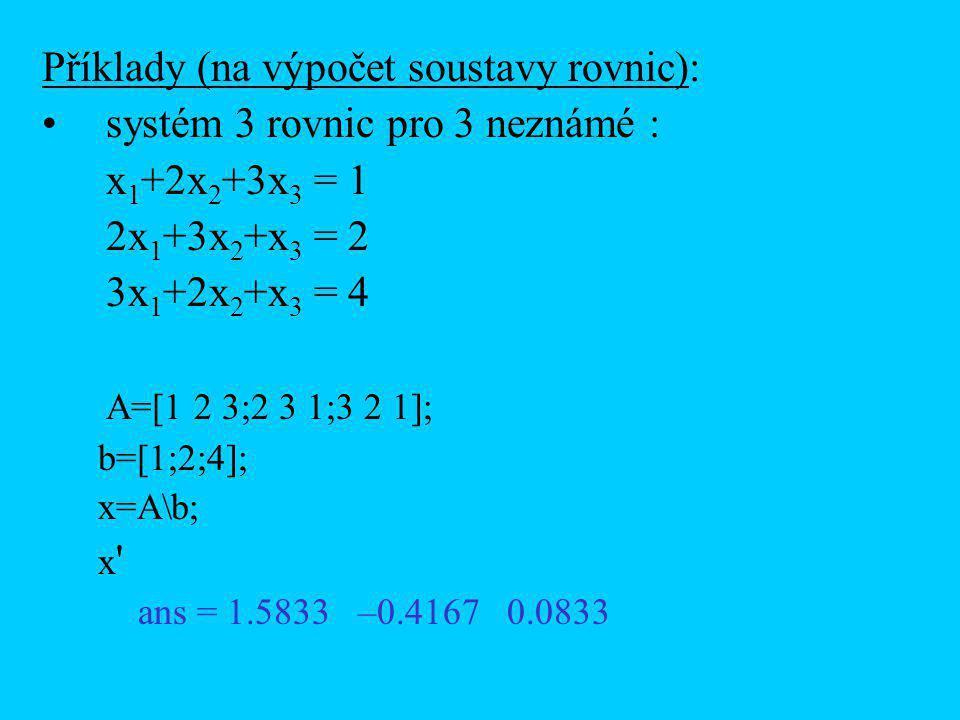 Příklady (na výpočet soustavy rovnic): systém 3 rovnic pro 3 neznámé : x 1 +2x 2 +3x 3 = 1 2x 1 +3x 2 +x 3 = 2 3x 1 +2x 2 +x 3 = 4 A=[1 2 3;2 3 1;3 2 1]; b=[1;2;4]; x=A\b; x ans = 1.5833 –0.4167 0.0833