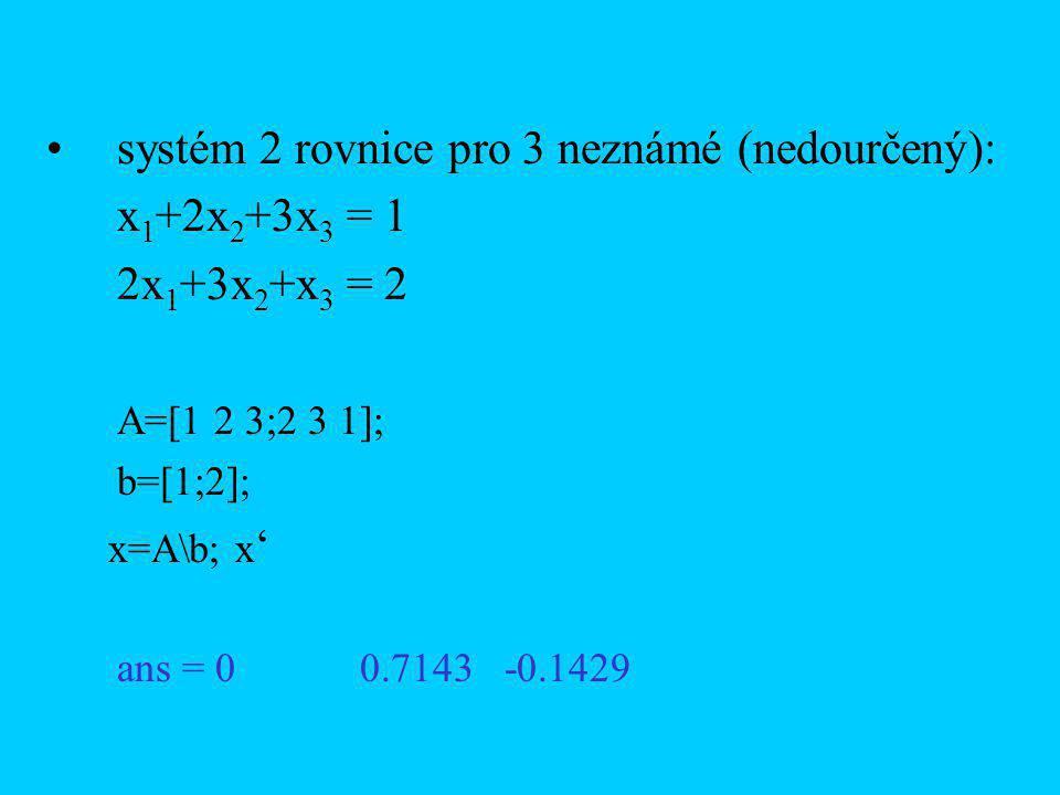 systém 2 rovnice pro 3 neznámé (nedourčený): x 1 +2x 2 +3x 3 = 1 2x 1 +3x 2 +x 3 = 2 A=[1 2 3;2 3 1]; b=[1;2]; x=A\b; x ' ans = 0 0.7143 -0.1429