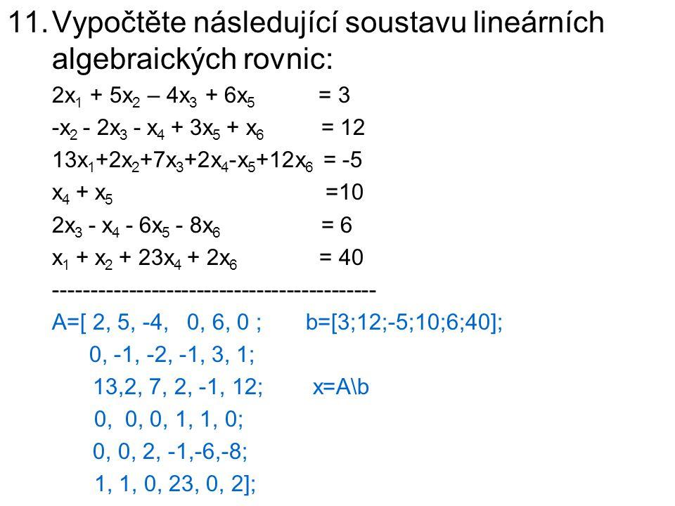 11.Vypočtěte následující soustavu lineárních algebraických rovnic: 2x 1 + 5x 2 – 4x 3 + 6x 5 = 3 -x 2 - 2x 3 - x 4 + 3x 5 + x 6 = 12 13x 1 +2x 2 +7x 3