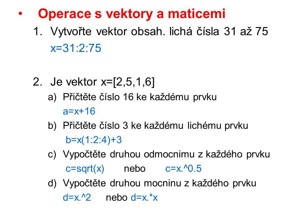 Operace s vektory a maticemi 1.Vytvořte vektor obsah. lichá čísla 31 až 75 x=31:2:75 2.Je vektor x=[2,5,1,6] a)Přičtěte číslo 16 ke každému prvku a=x+