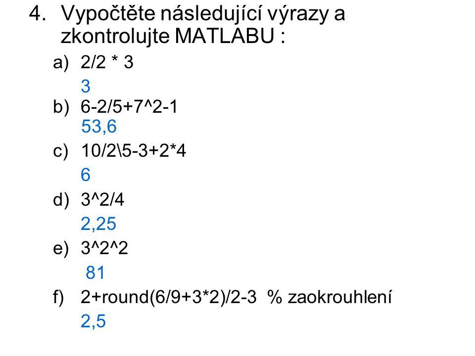 4.Vypočtěte následující výrazy a zkontrolujte MATLABU : a)2/2 * 3 3 b)6-2/5+7^2-1 53,6 c)10/2\5-3+2*4 6 d)3^2/4 2,25 e)3^2^2 81 f)2+round(6/9+3*2)/2-3