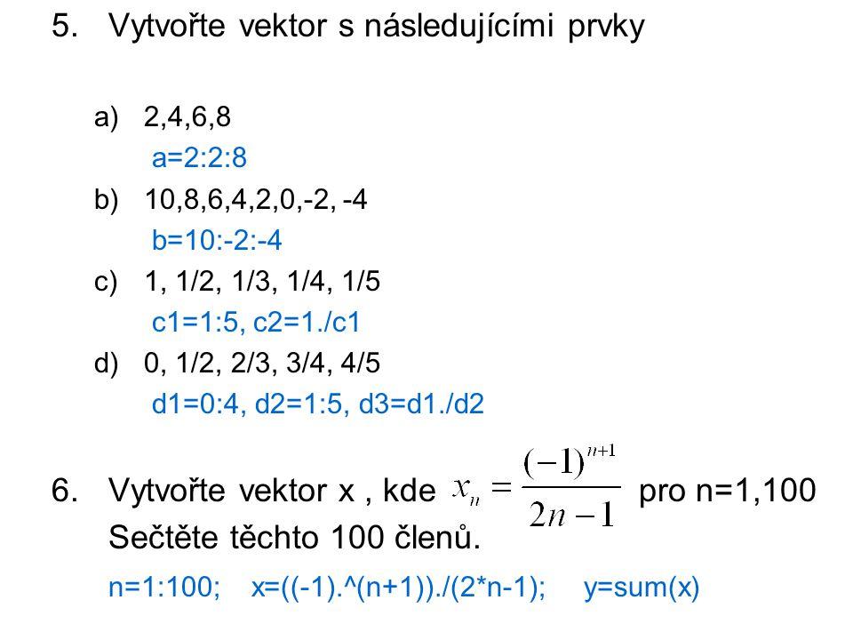 5.Vytvořte vektor s následujícími prvky a)2,4,6,8 a=2:2:8 b)10,8,6,4,2,0,-2, -4 b=10:-2:-4 c)1, 1/2, 1/3, 1/4, 1/5 c1=1:5, c2=1./c1 d)0, 1/2, 2/3, 3/4