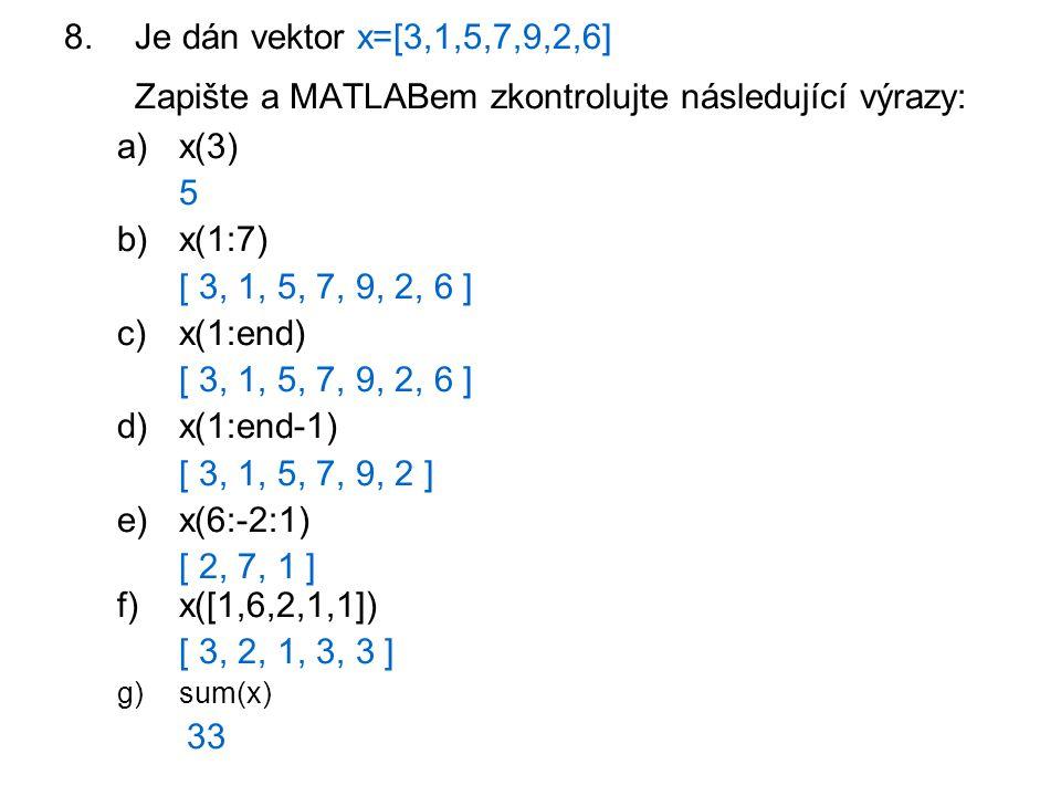8.Je dán vektor x=[3,1,5,7,9,2,6] Zapište a MATLABem zkontrolujte následující výrazy: a)x(3) 5 b)x(1:7) [ 3, 1, 5, 7, 9, 2, 6 ] c)x(1:end) [ 3, 1, 5,