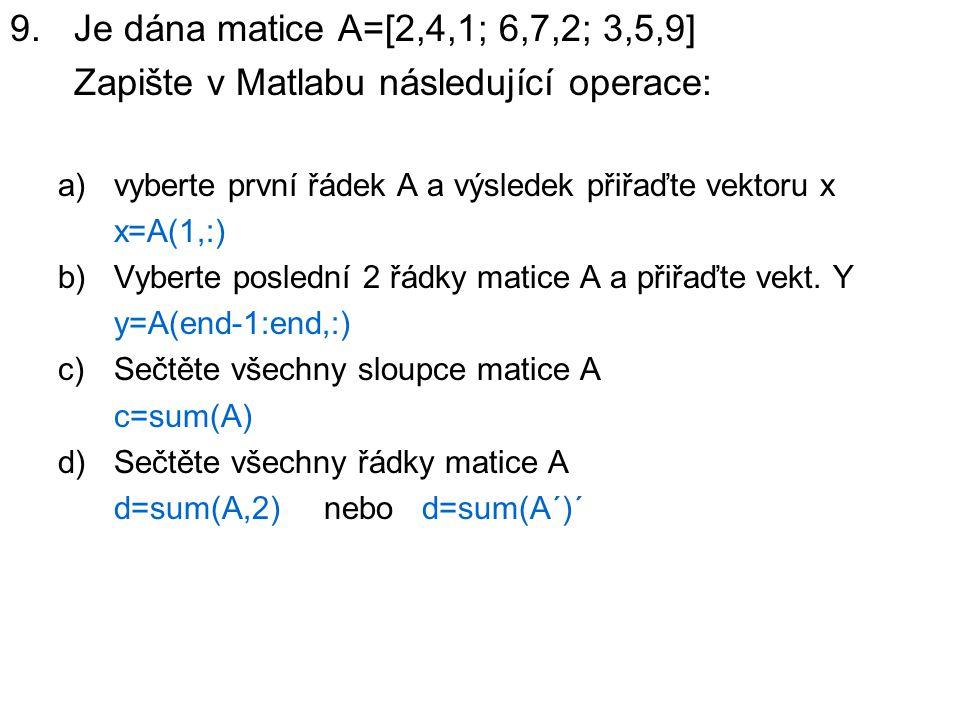9.Je dána matice A=[2,4,1; 6,7,2; 3,5,9] Zapište v Matlabu následující operace: a)vyberte první řádek A a výsledek přiřaďte vektoru x x=A(1,:) b)Vyber