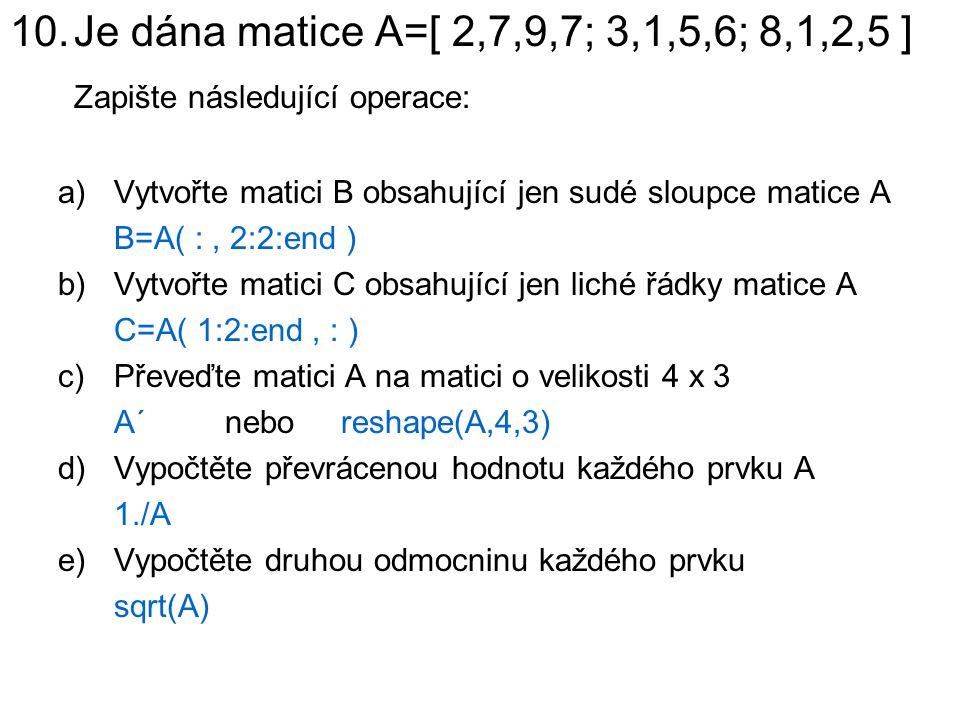 10.Je dána matice A=[ 2,7,9,7; 3,1,5,6; 8,1,2,5 ] Zapište následující operace: a)Vytvořte matici B obsahující jen sudé sloupce matice A B=A( :, 2:2:en