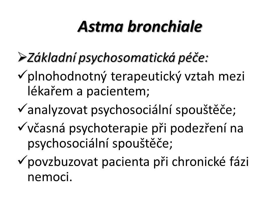 Astma bronchiale  Základní psychosomatická péče: plnohodnotný terapeutický vztah mezi lékařem a pacientem; analyzovat psychosociální spouštěče; včasná psychoterapie při podezření na psychosociální spouštěče; povzbuzovat pacienta při chronické fázi nemoci.