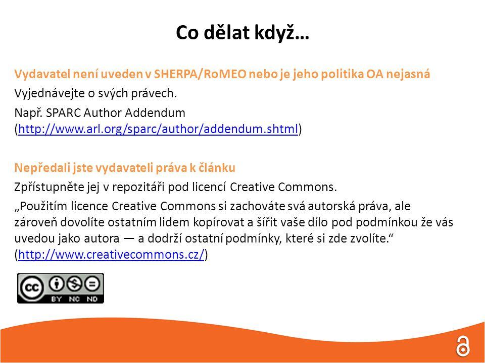 Co dělat když… Vydavatel není uveden v SHERPA/RoMEO nebo je jeho politika OA nejasná Vyjednávejte o svých právech. Např. SPARC Author Addendum (http:/