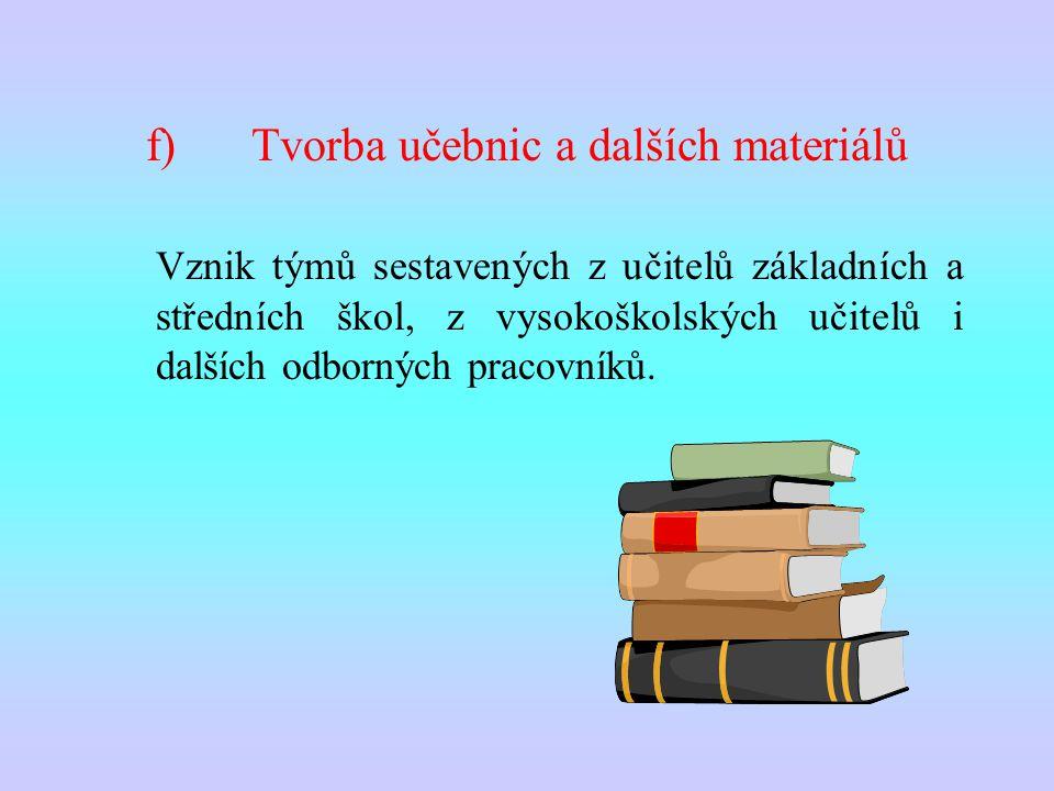 f)Tvorba učebnic a dalších materiálů Vznik týmů sestavených z učitelů základních a středních škol, z vysokoškolských učitelů i dalších odborných pracovníků.