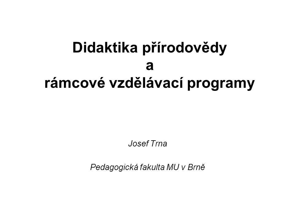 Didaktika přírodovědy a rámcové vzdělávací programy Josef Trna Pedagogická fakulta MU v Brně