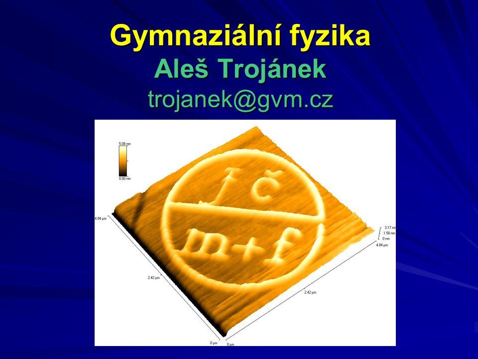 Gymnaziální fyzika Aleš Trojánek trojanek@gvm.cz