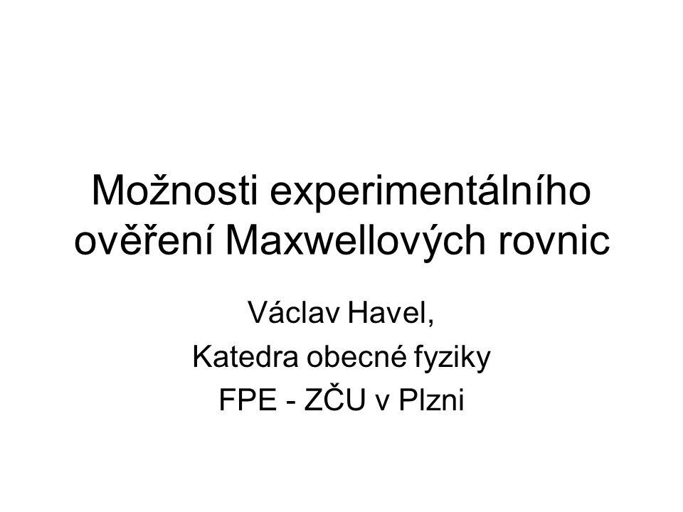 Možnosti experimentálního ověření Maxwellových rovnic Václav Havel, Katedra obecné fyziky FPE - ZČU v Plzni