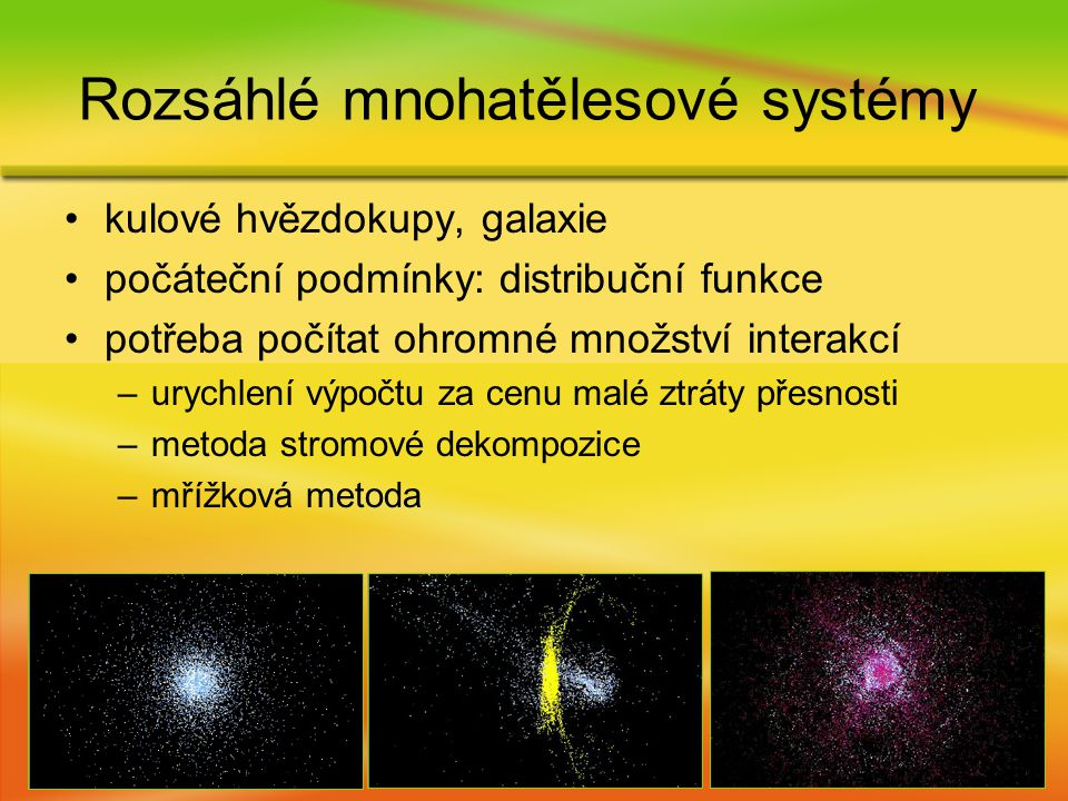 kulové hvězdokupy, galaxie počáteční podmínky: distribuční funkce potřeba počítat ohromné množství interakcí –urychlení výpočtu za cenu malé ztráty přesnosti –metoda stromové dekompozice –mřížková metoda Rozsáhlé mnohatělesové systémy