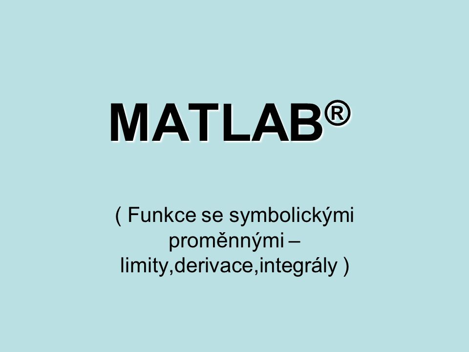 MATLAB ® ( Funkce se symbolickými proměnnými – limity,derivace,integrály )