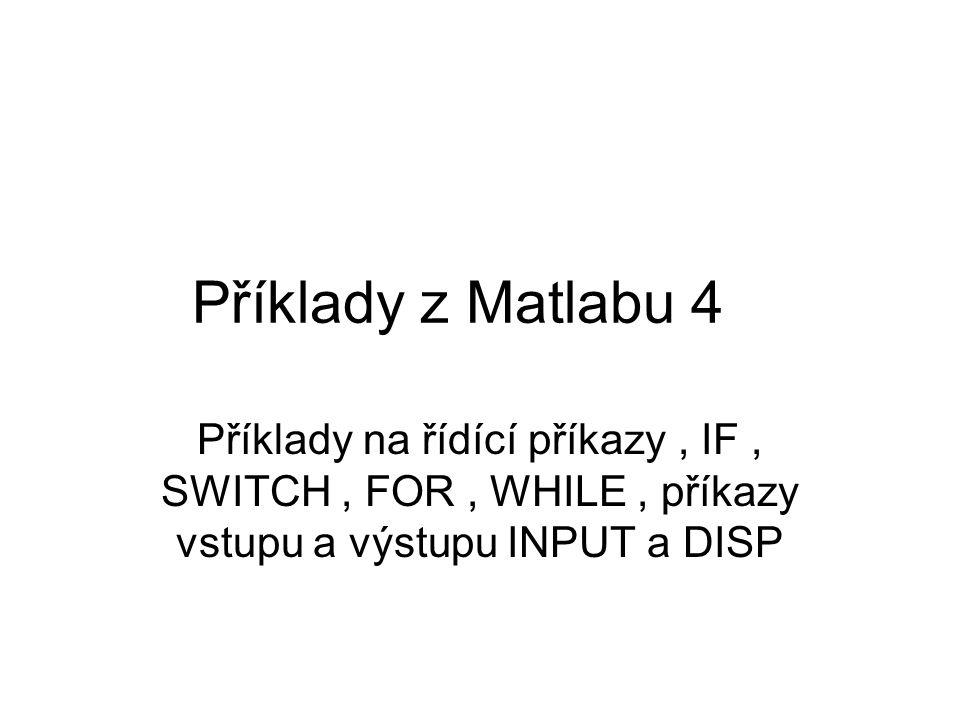 Příklady z Matlabu 4 Příklady na řídící příkazy, IF, SWITCH, FOR, WHILE, příkazy vstupu a výstupu INPUT a DISP