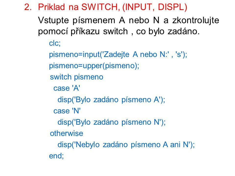 2.Priklad na SWITCH, (INPUT, DISPL) Vstupte písmenem A nebo N a zkontrolujte pomocí příkazu switch, co bylo zadáno. clc; pismeno=input('Zadejte A nebo