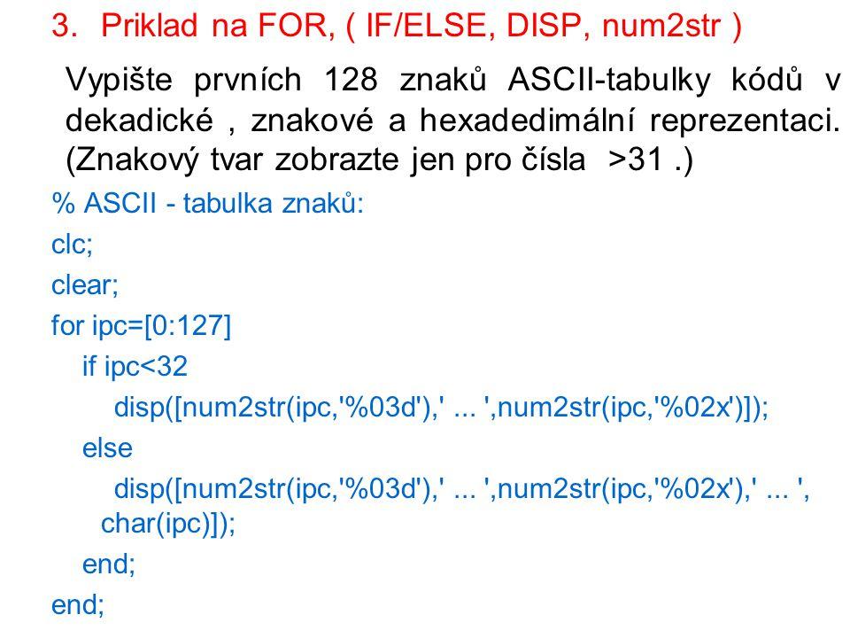 3.Priklad na FOR, ( IF/ELSE, DISP, num2str ) Vypište prvních 128 znaků ASCII-tabulky kódů v dekadické, znakové a hexadedimální reprezentaci. (Znakový